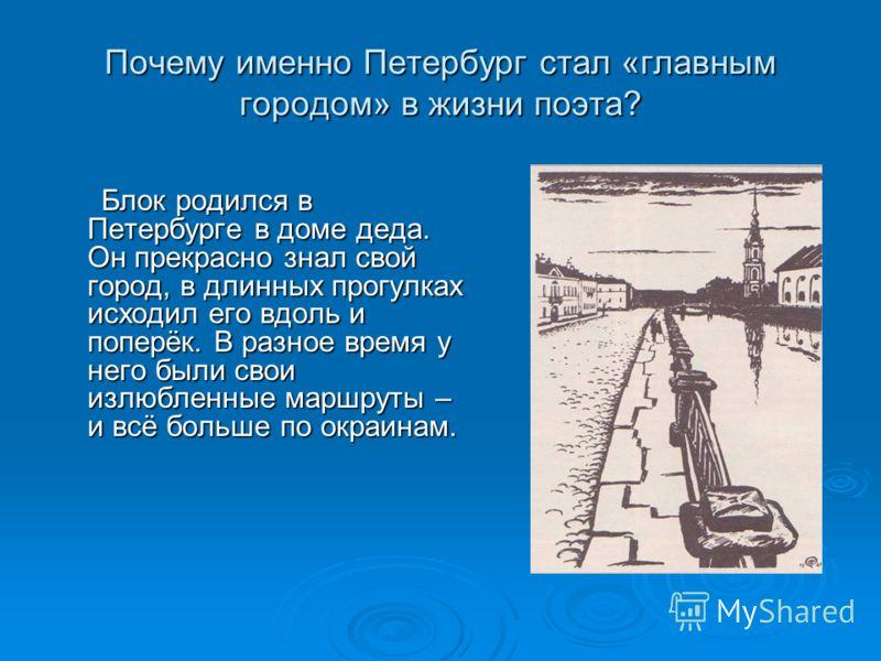 Почему именно Петербург стал «главным городом» в жизни поэта? Блок родился в Петербурге в доме деда. Он прекрасно знал свой город, в длинных прогулках исходил его вдоль и поперёк. В разное время у него были свои излюбленные маршруты – и всё больше по