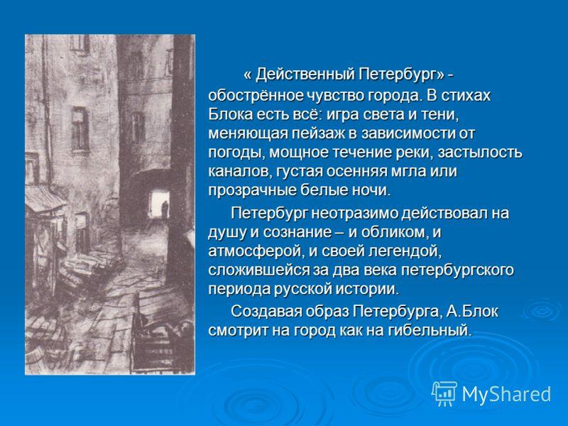 « Действенный Петербург» - обострённое чувство города. В стихах Блока есть всё: игра света и тени, меняющая пейзаж в зависимости от погоды, мощное течение реки, застылость каналов, густая осенняя мгла или прозрачные белые ночи. « Действенный Петербур