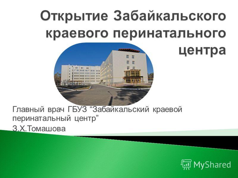 Главный врач ГБУЗ Забайкальский краевой перинатальный центр З.Х.Томашова