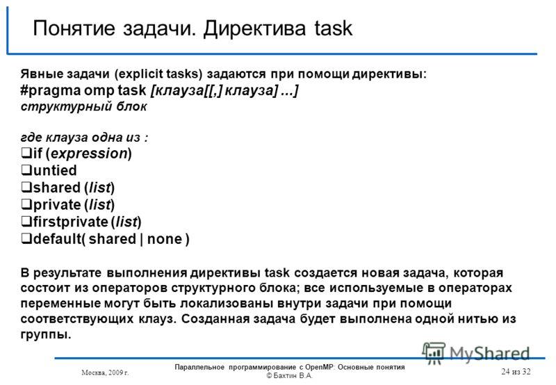 Понятие задачи. Директива task Явные задачи (explicit tasks) задаются при помощи директивы: #pragma omp task [клауза[[,] клауза]...] структурный блок где клауза одна из : if (expression) untied shared (list) private (list) firstprivate (list) default