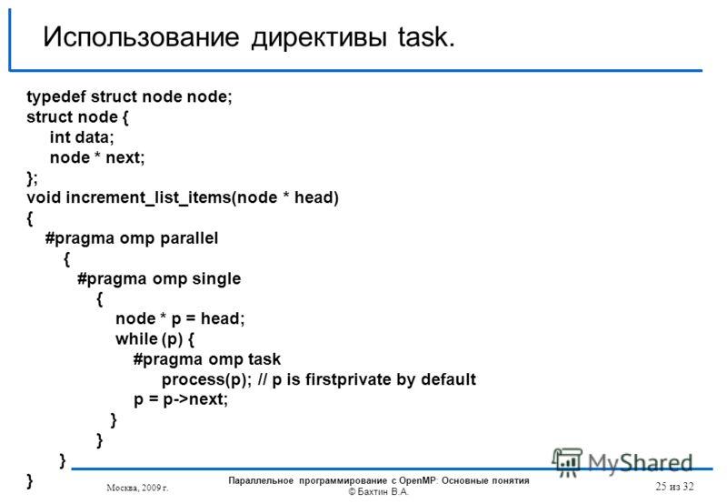 Использование директивы task. typedef struct node node; struct node { int data; node * next; }; void increment_list_items(node * head) { #pragma omp parallel { #pragma omp single { node * p = head; while (p) { #pragma omp task process(p); // p is fir