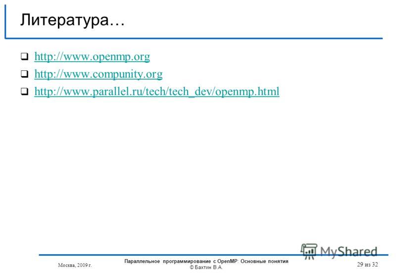 29 из 32 Литература… http://www.openmp.org http://www.compunity.org http://www.parallel.ru/tech/tech_dev/openmp.html Москва, 2009 г. Параллельное программирование с OpenMP: Основные понятия © Бахтин В.А.