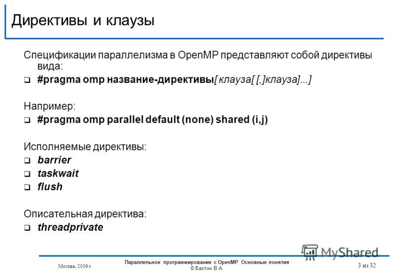 Директивы и клаузы Спецификации параллелизма в OpenMP представляют собой директивы вида: #pragma omp название-директивы[ клауза[ [,]клауза]...] Например: #pragma omp parallel default (none) shared (i,j) Исполняемые директивы: barrier taskwait flush О