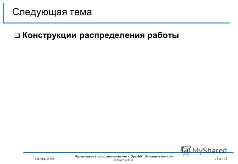 31 из 32 Конструкции распределения работы Следующая тема Москва, 2009 г. Параллельное программирование с OpenMP: Основные понятия © Бахтин В.А.