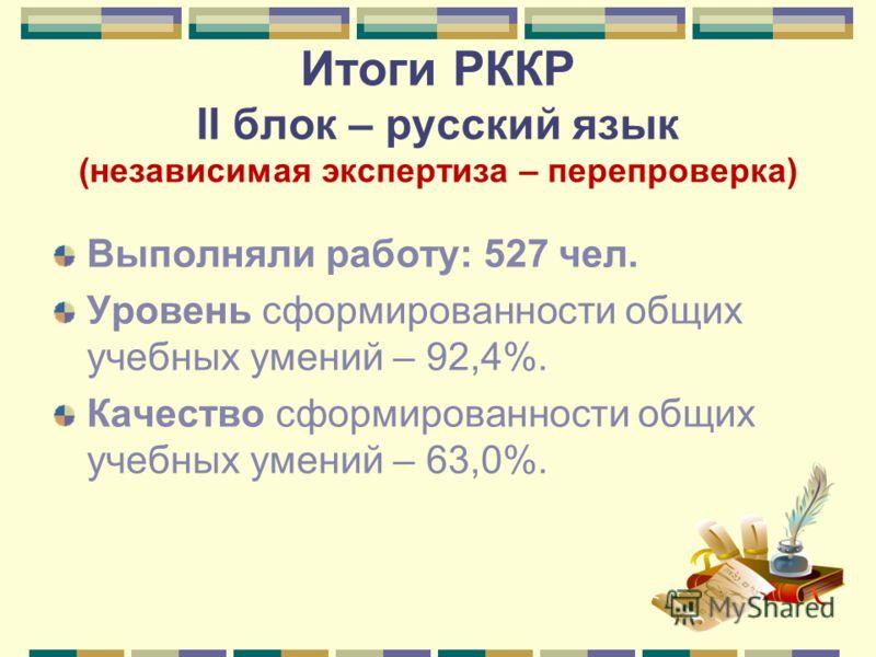 Итоги РККР II блок – русский язык (независимая экспертиза – перепроверка) Выполняли работу: 527 чел. Уровень сформированности общих учебных умений – 92,4%. Качество сформированности общих учебных умений – 63,0%.