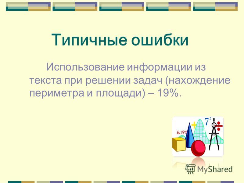 Типичные ошибки Использование информации из текста при решении задач (нахождение периметра и площади) – 19%.