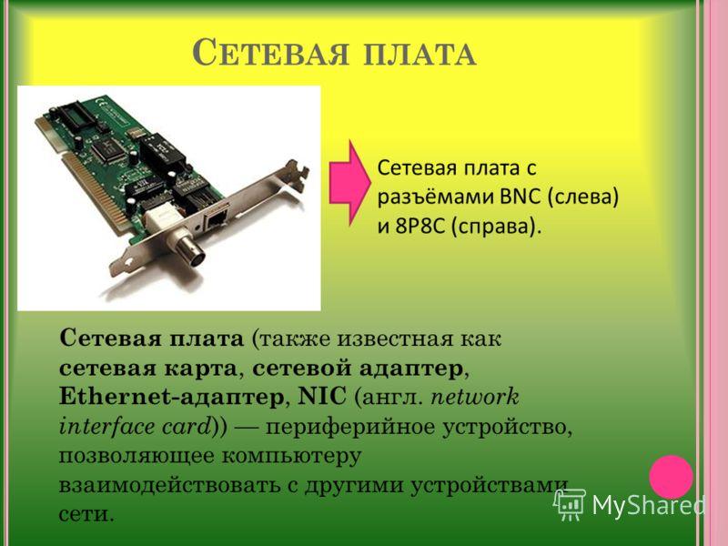 С ЕТЕВАЯ ПЛАТА Сетевая плата с разъёмами BNC (слева) и 8P8C (справа). Сетевая плата (также известная как сетевая карта, сетевой адаптер, Ethernet-адаптер, NIC (англ. network interface card )) периферийное устройство, позволяющее компьютеру взаимодейс
