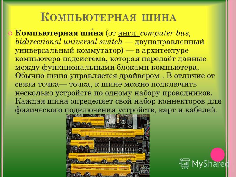 К ОМПЬЮТЕРНАЯ ШИНА Компьютерная шина (от англ. computer bus, bidirectional universal switch двунаправленный универсальный коммутатор) в архитектуре компьютера подсистема, которая передаёт данные между функциональными блоками компьютера. Обычно шина у