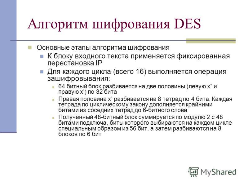 Алгоритм шифрования DES Основные этапы алгоритма шифрования К блоку входного текста применяется фиксированная перестановка IP Для каждого цикла (всего 16) выполняется операция зашифровывания: 64 битный блок разбивается на две половины (левую x и прав