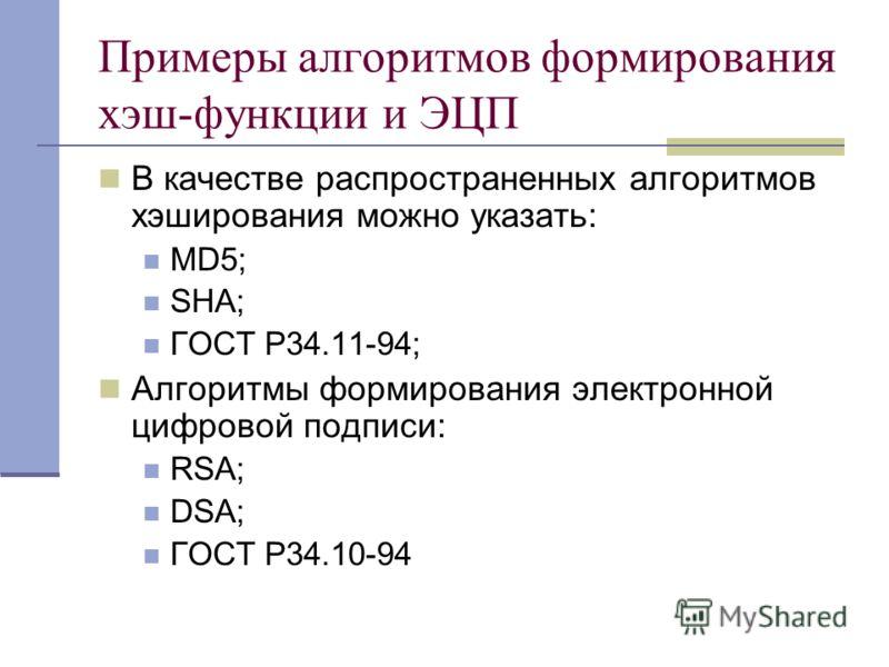 Примеры алгоритмов формирования хэш-функции и ЭЦП В качестве распространенных алгоритмов хэширования можно указать: MD5; SHA; ГОСТ Р34.11-94; Алгоритмы формирования электронной цифровой подписи: RSA; DSA; ГОСТ Р34.10-94