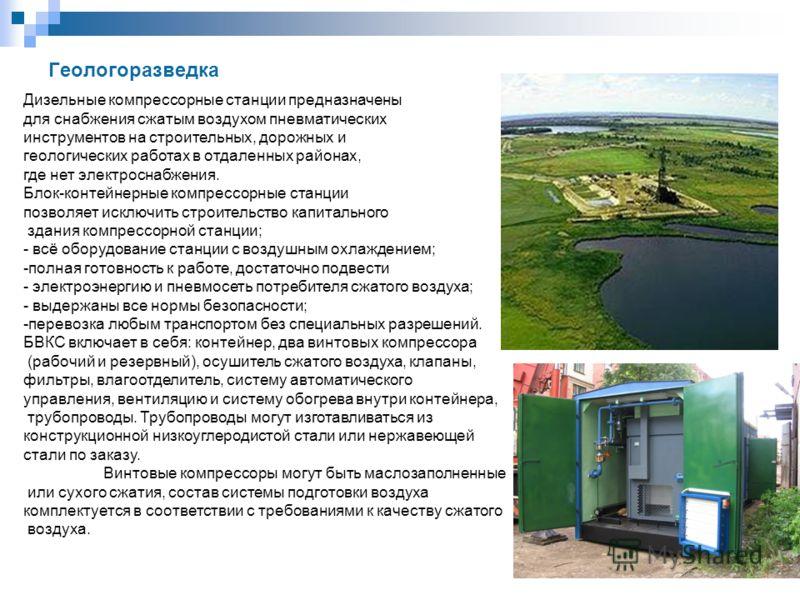 Геологоразведка Дизельные компрессорные станции предназначены для снабжения сжатым воздухом пневматических инструментов на строительных, дорожных и геологических работах в отдаленных районах, где нет электроснабжения. Блок-контейнерные компрессорные