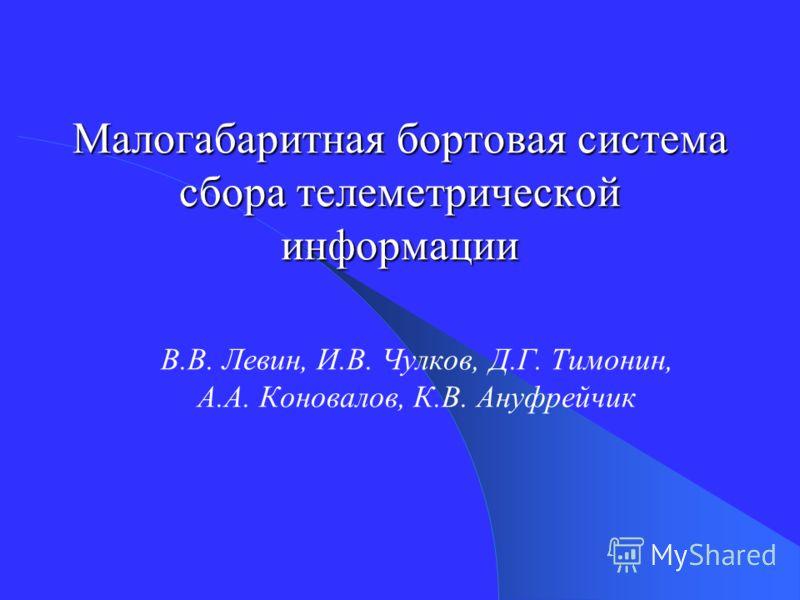 Малогабаритная бортовая система сбора телеметрической информации В.В. Левин, И.В. Чулков, Д.Г. Тимонин, А.А. Коновалов, К.В. Ануфрейчик