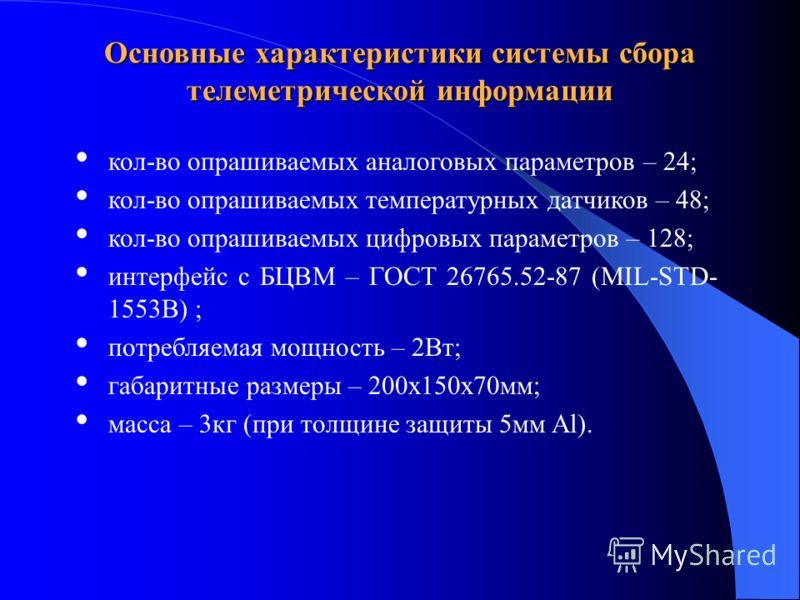 Основные характеристики системы сбора телеметрической информации кол-во опрашиваемых аналоговых параметров – 24; кол-во опрашиваемых температурных датчиков – 48; кол-во опрашиваемых цифровых параметров – 128; интерфейс с БЦВМ – ГОСТ 26765.52-87 (MIL-