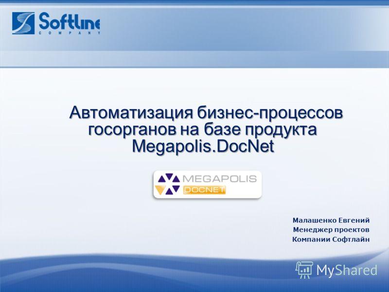 Автоматизация бизнес - процессов госорганов на базе продукта Megapolis.DocNet Автоматизация бизнес - процессов госорганов на базе продукта Megapolis.DocNet Малашенко Евгений Менеджер проектов Компании Софтлайн