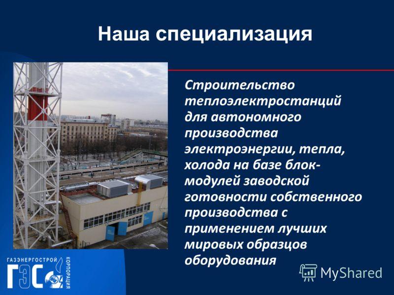 Наша специализация Строительство теплоэлектростанций для автономного производства электроэнергии, тепла, холода на базе блок- модулей заводской готовности собственного производства с применением лучших мировых образцов оборудования