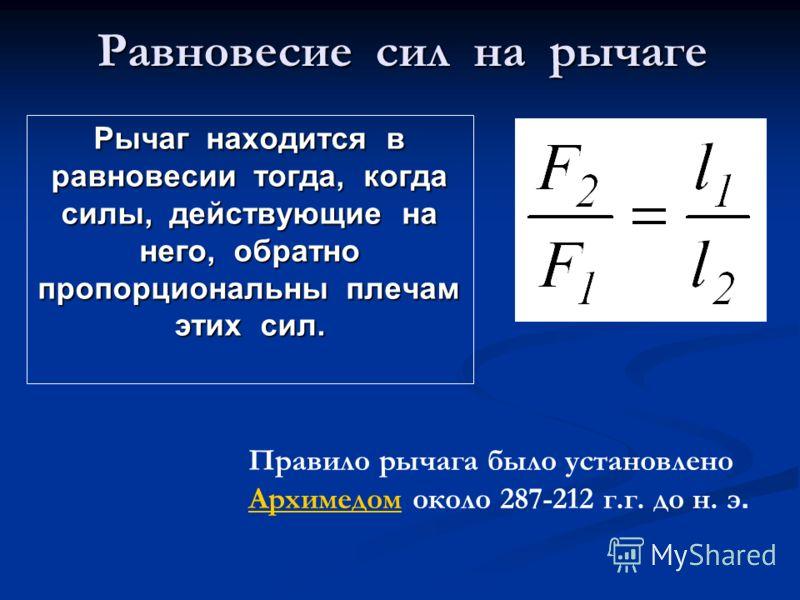 Равновесие сил на рычаге Рычаг находится в равновесии тогда, когда силы, действующие на него, обратно пропорциональны плечам этих сил. Правило рычага было установлено АрхимедомАрхимедом около 287-212 г.г. до н. э.