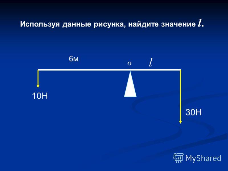 Используя данные рисунка, найдите значение l. 10Н 30Н l 6м6м O