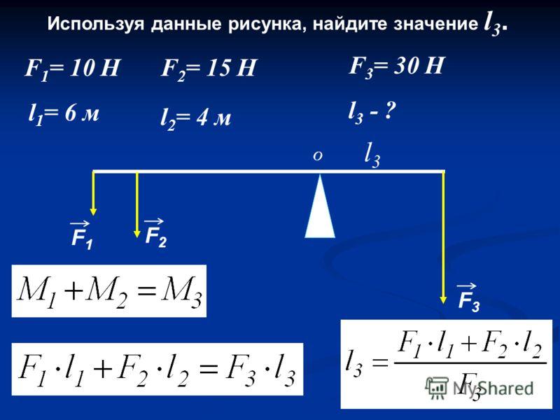 Используя данные рисунка, найдите значение l 3. l3l3 l 1 = 6 м O F 1 = 10 Н F1F1 F2F2 F3F3 F 2 = 15 Н F 3 = 30 Н l 2 = 4 м l 3 - ?