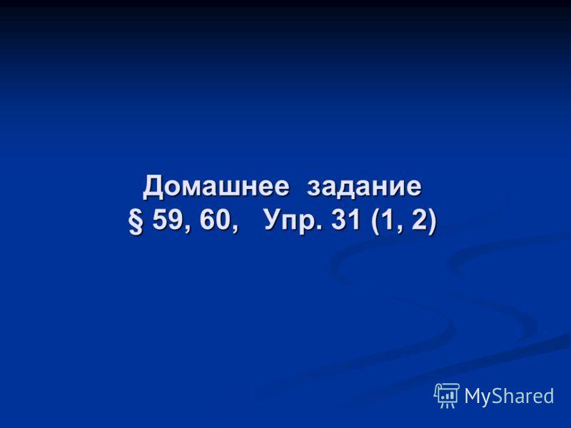 Домашнее задание § 59, 60, Упр. 31 (1, 2)