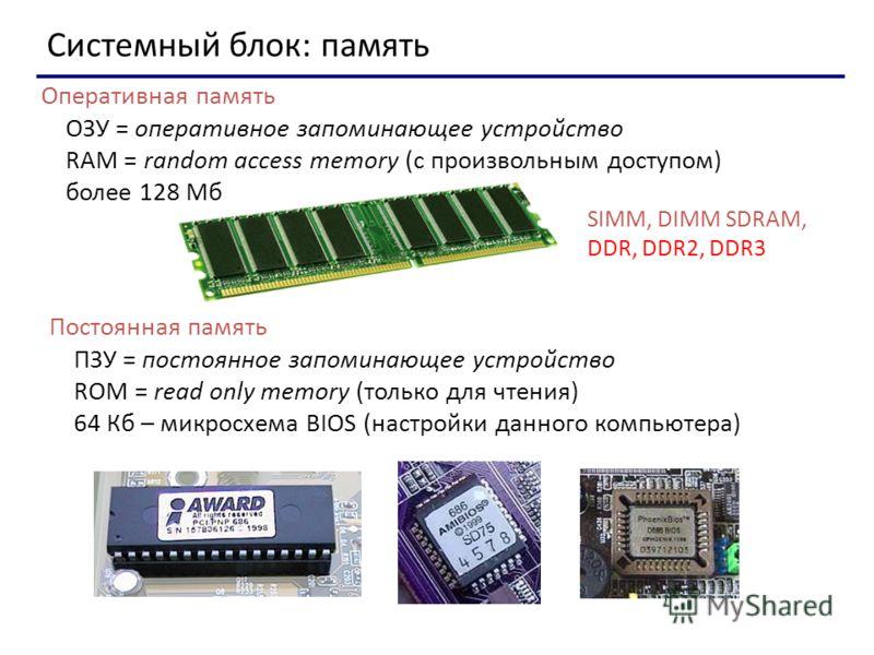 Системный блок: память SIMM, DIMM SDRAM, DDR, DDR2, DDR3 Оперативная память ОЗУ = оперативное запоминающее устройство RAM = random access memory (с произвольным доступом) более 128 Мб Постоянная память ПЗУ = постоянное запоминающее устройство ROM = r