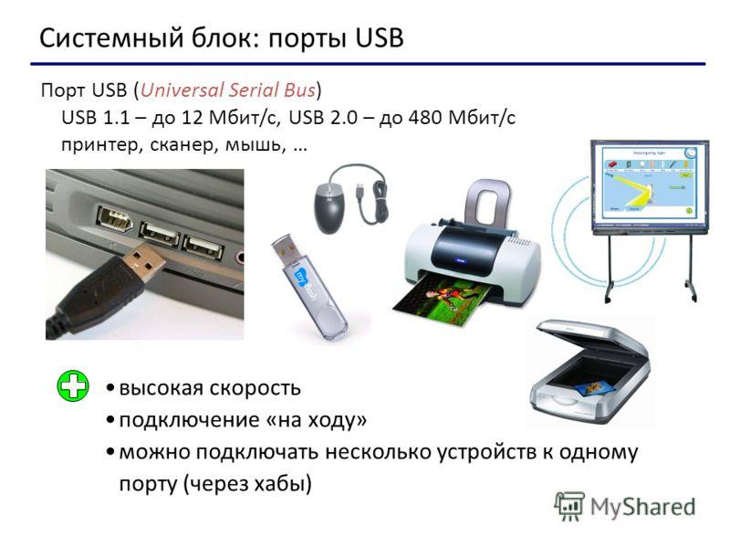 Системный блок: порты USB Порт USB (Universal Serial Bus) USB 1.1 – до 12 Мбит/c, USB 2.0 – до 480 Мбит/c принтер, сканер, мышь, … высокая скорость подключение «на ходу» можно подключать несколько устройств к одному порту (через хабы)
