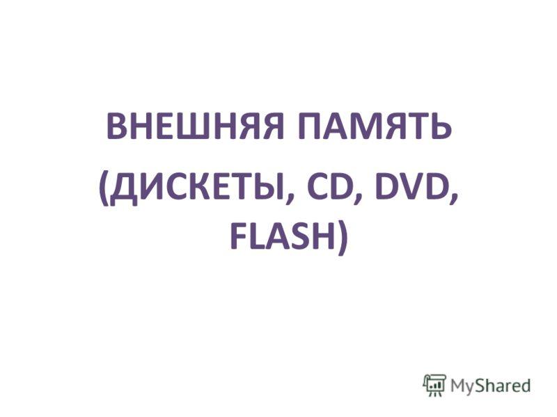 ВНЕШНЯЯ ПАМЯТЬ (ДИСКЕТЫ, CD, DVD, FLASH)