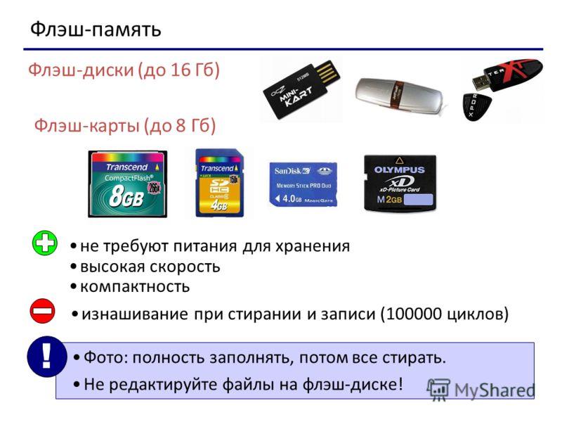 Флэш-память Флэш-диски (до 16 Гб) Флэш-карты (до 8 Гб) не требуют питания для хранения высокая скорость компактность изнашивание при стирании и записи (100000 циклов) Фото: полность заполнять, потом все стирать. Не редактируйте файлы на флэш-диске! !