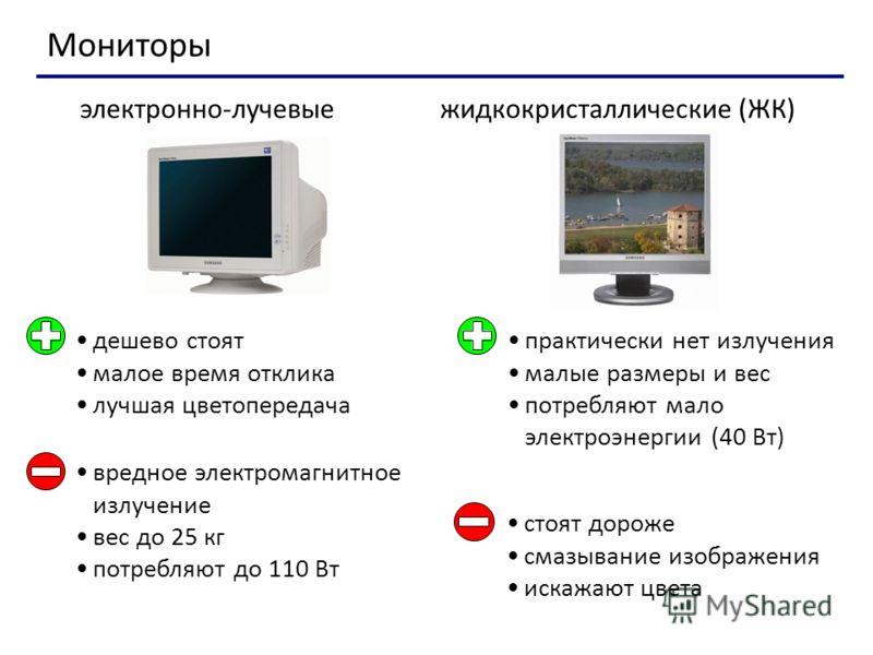 Мониторы дешево стоят малое время отклика лучшая цветопередача практически нет излучения малые размеры и вес потребляют мало электроэнергии (40 Вт) электронно-лучевыежидкокристаллические (ЖК) вредное электромагнитное излучение вес до 25 кг потребляют