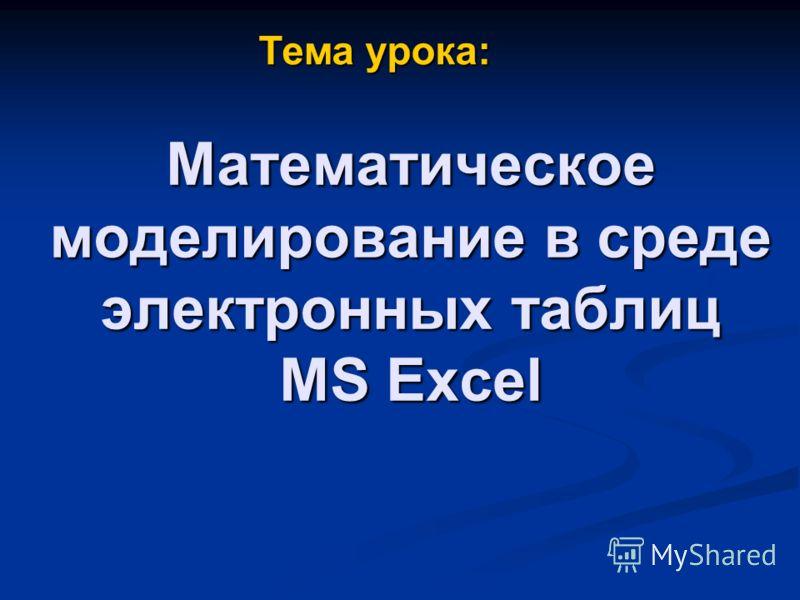 Математическое моделирование в среде электронных таблиц MS Excel Тема урока: