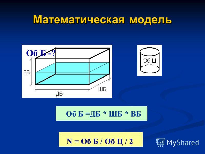 Математическая модель Об Б =ДБ * ШБ * ВБ N = Об Б / Об Ц / 2 Об Б -?