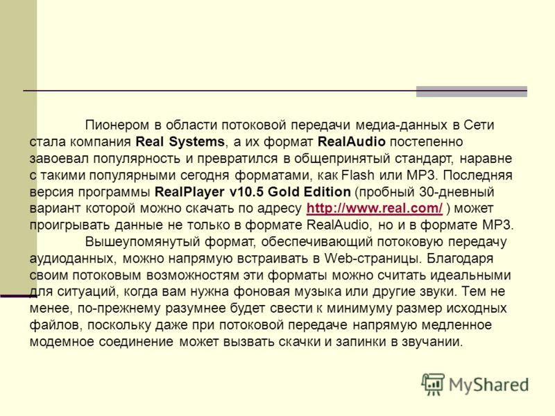 Пионером в области потоковой передачи медиа-данных в Сети стала компания Real Systems, а их формат RealAudio постепенно завоевал популярность и превратился в общепринятый стандарт, наравне с такими популярными сегодня форматами, как Flash или MP3. По
