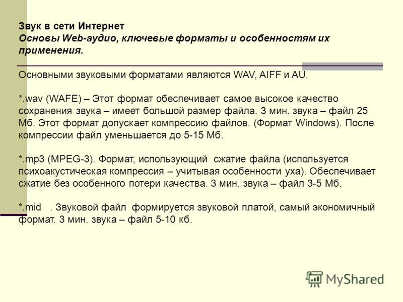 Звук в сети Интернет Основы Web-аудио, ключевые форматы и особенностям их применения. Основными звуковыми форматами являются WAV, AIFF и AU. *.wav (WAFE) – Этот формат обеспечивает самое высокое качество сохранения звука – имеет большой размер файла.