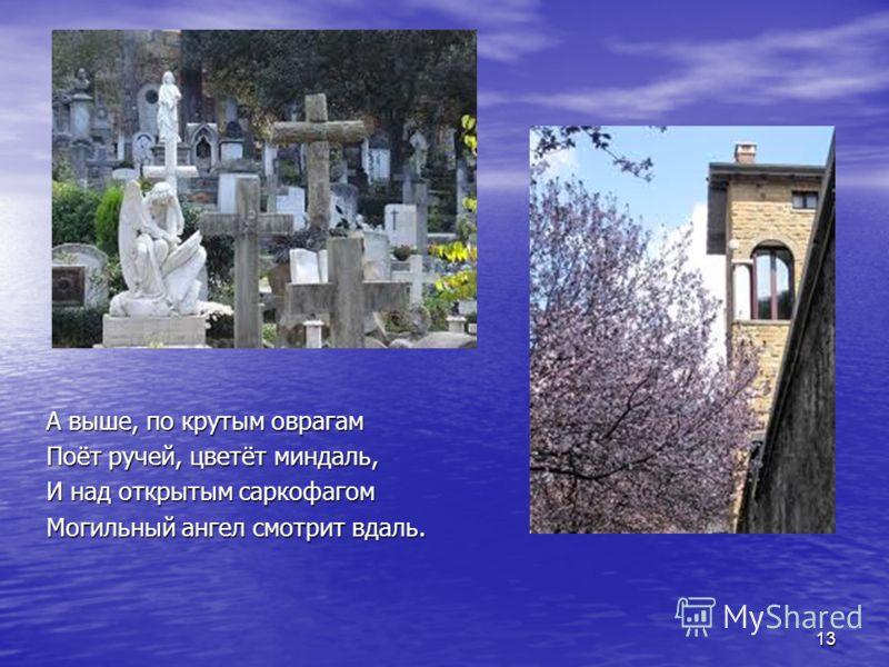 А выше, по крутым оврагам Поёт ручей, цветёт миндаль, И над открытым саркофагом Могильный ангел смотрит вдаль. 13