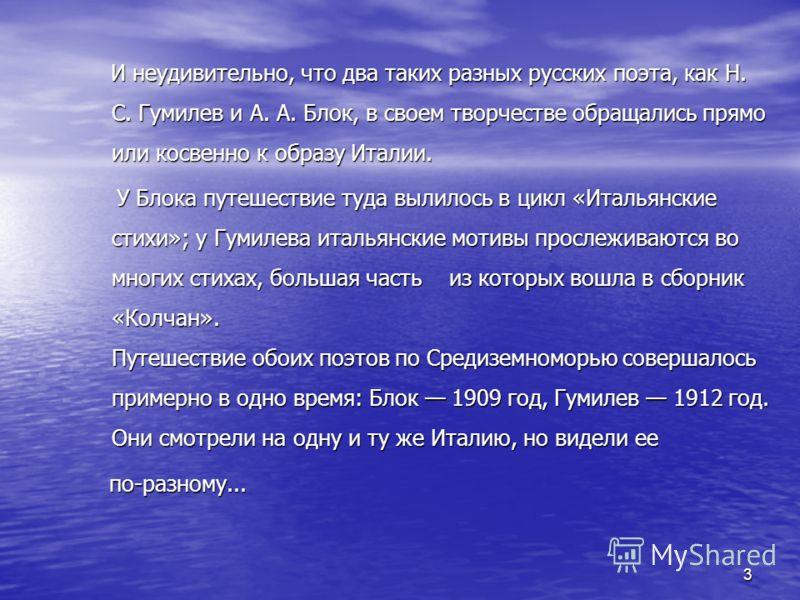 И неудивительно, что два таких разных русских поэта, как Н. С. Гумилев и А. А. Блок, в своем творчестве обращались прямо или косвенно к образу Италии. И неудивительно, что два таких разных русских поэта, как Н. С. Гумилев и А. А. Блок, в своем творче