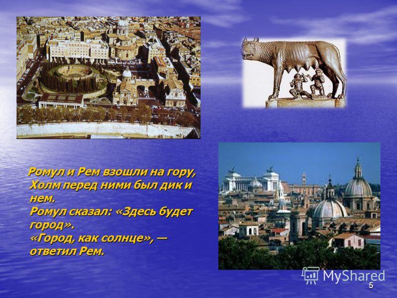 Ромул и Рем взошли на гору, Холм перед ними был дик и нем. Ромул сказал: «Здесь будет город». «Город, как солнце», ответил Рем. 5