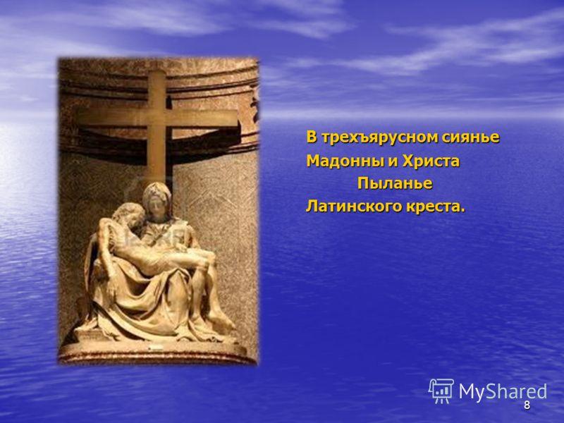 В трехъярусном сиянье В трехъярусном сиянье Мадонны и Христа Мадонны и Христа Пыланье Пыланье Латинского креста. Латинского креста. 8