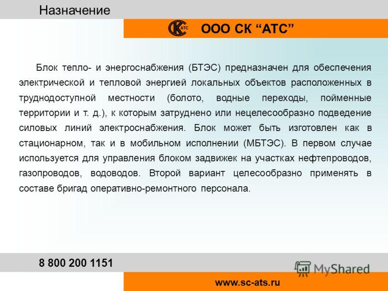 Назначение ООО СК АТС 8 800 200 1151 www.sc-ats.ru Блок тепло- и энергоснабжения (БТЭС) предназначен для обеспечения электрической и тепловой энергией локальных объектов расположенных в труднодоступной местности (болото, водные переходы, пойменные те