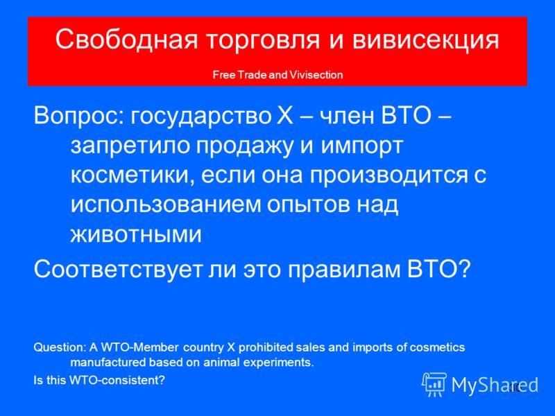 30 Свободная торговля и вивисекция Free Trade and Vivisection Вопрос: государство Х – член ВТО – запретило продажу и импорт косметики, если она производится с использованием опытов над животными Соответствует ли это правилам ВТО? Question: A WTO-Memb