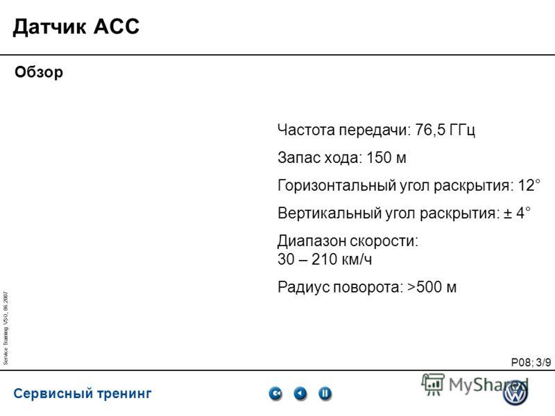 Сервисный тренинг P08; 3/9 Service Training VSQ, 06.2007 Частота передачи: 76,5 ГГц Запас хода: 150 м Горизонтальный угол раскрытия: 12° Вертикальный угол раскрытия: ± 4° Диапазон скорости: 30 – 210 км/ч Радиус поворота: >500 м Датчик ACC Обзор