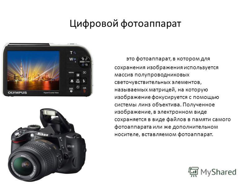 Цифровой фотоаппарат это фотоаппарат, в котором для сохранения изображения используется массив полупроводниковых светочувствительных элементов, называемых матрицей, на которую изображение фокусируется с помощью системы линз объектива. Полученное изоб