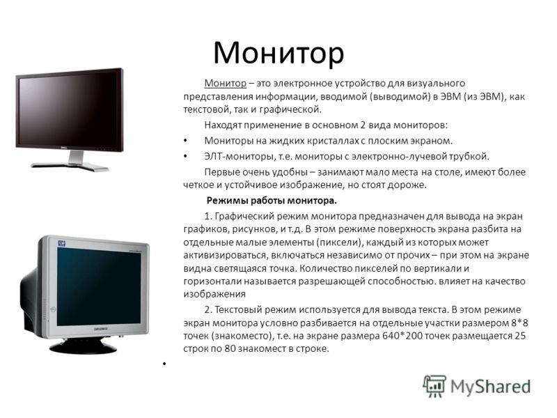 Монитор Монитор – это электронное устройство для визуального представления информации, вводимой (выводимой) в ЭВМ (из ЭВМ), как текстовой, так и графической. Находят применение в основном 2 вида мониторов: Мониторы на жидких кристаллах с плоским экра
