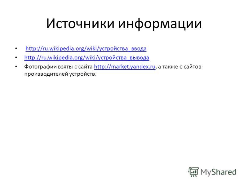 Источники информации http://ru.wikipedia.org/wiki/устройства_ввода http://ru.wikipedia.org/wiki/устройства_вывода Фотографии взяты с сайта http://market.yandex.ru, а также с сайтов- производителей устройств.http://market.yandex.ru