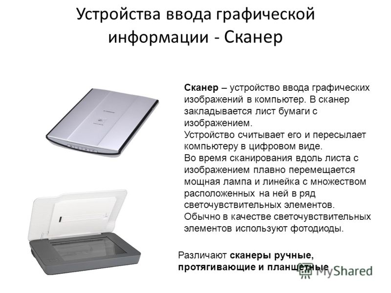 Устройства ввода графической информации - Сканер Сканер – устройство ввода графических изображений в компьютер. В сканер закладывается лист бумаги с изображением. Устройство считывает его и пересылает компьютеру в цифровом виде. Во время сканирования