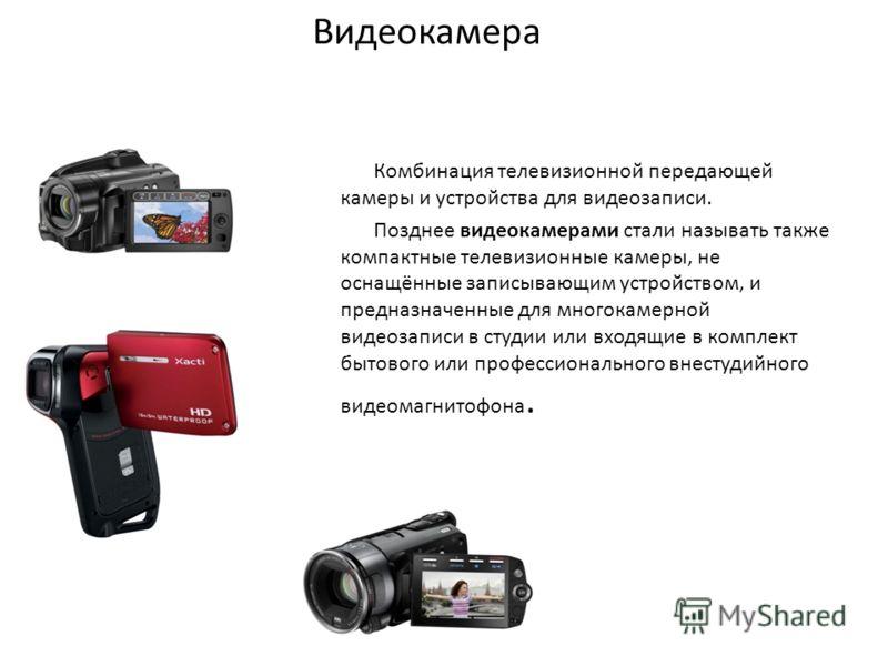 Видеокамера Комбинация телевизионной передающей камеры и устройства для видеозаписи. Позднее видеокамерами стали называть также компактные телевизионные камеры, не оснащённые записывающим устройством, и предназначенные для многокамерной видеозаписи в