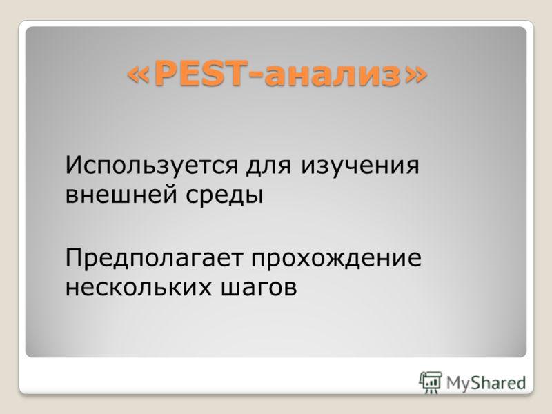 «PEST-анализ» Используется для изучения внешней среды Предполагает прохождение нескольких шагов