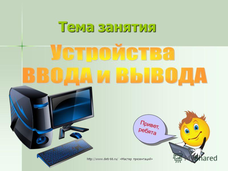 http://www.deti-66.ru/ «Мастер презентаций» Тема занятия Привет,ребята