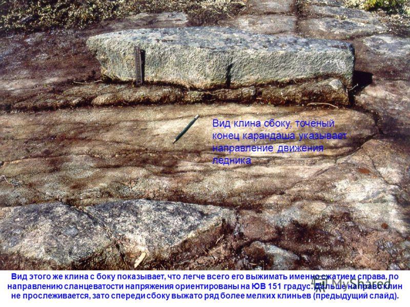 Вид клина сбоку, точеный конец карандаша указывает направление движения ледника Вид этого же клина с боку показывает, что легче всего его выжимать именно сжатием справа, по направлению сланцеватости напряжения ориентированы на ЮВ 151 градус. Дальше н