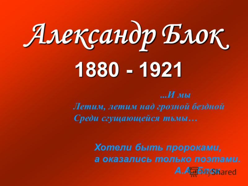 Александр Блок 1880 - 1921 Хотели быть пророками, а оказались только поэтами. А.А. Блок...И мы Летим, летим над грозной бездной Среди сгущающейся тьмы…