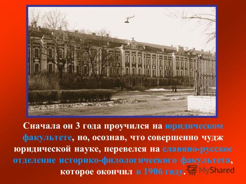 Сначала он 3 года проучился на юридическом факультете, но, осознав, что совершенно чудж юридической науке, перевелся на славяно-русское отделение историко-филологического факультета, которое окончил в 1906 году.