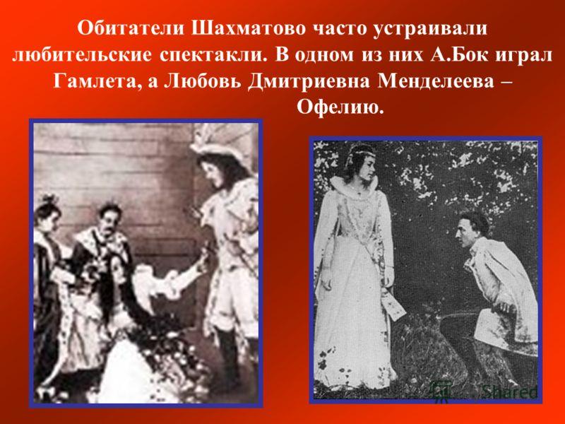 Обитатели Шахматово часто устраивали любительские спектакли. В одном из них А.Бок играл Гамлета, а Любовь Дмитриевна Менделеева – Офелию.